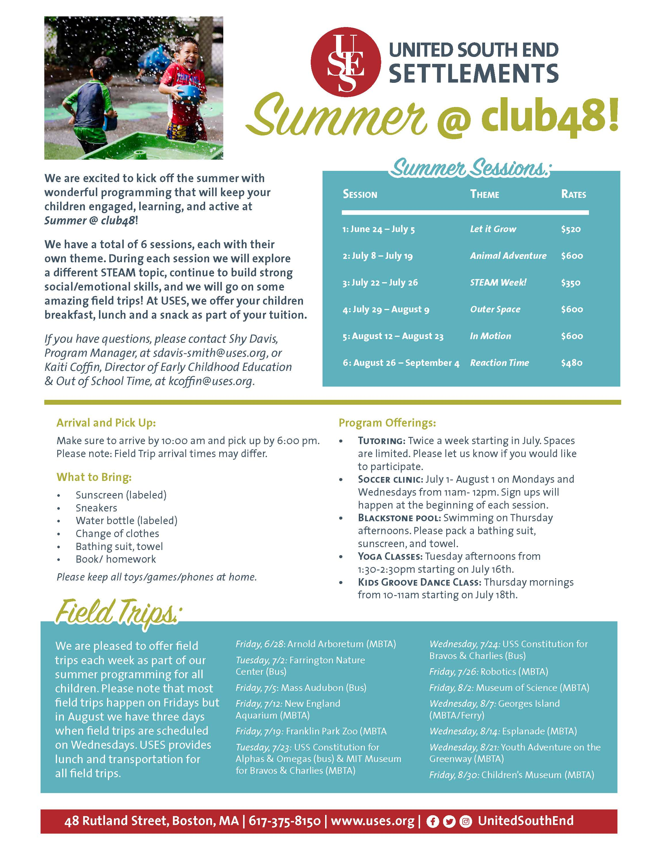 We are excited to kick off the summer with wonderful programming that will keep your children engaged, learning, and active at Summer @ club48! We have a total of 6 sessions, each with their own theme. During each session we will explore a different STEAM topic, continue to build strong social/emotional skills, and we will go on some amazing field trips! At USES, we offer your children breakfast, lunch and a snack as part of your tuition. If you have questions, please contact Shy Davis, Program Manager, at sdavis-smith@uses.org, or Kaiti Coffin, Director of Early Childhood Education & Out of School Time, at kcoffin@uses.org.Summer Sessions: Sess ion Theme Rates 1: June 24 – July 5 Let it Grow $520 2: July 8 – July 19 Animal Adventure $600 3: July 22 – July 26 STEAM Week! $350 4: July 29 – August 9 Outer Space $600 5: August 12 – August 23 In Motion $600 6: August 26 – September 4 Reaction Time $480 Arrival and Pick Up: Make sure to arrive by 10:00 am and pick up by 6:00 pm. Please note: Field Trip arrival times may differ. What to Bring: • Sunscreen (labeled) • Sneakers • Water bottle (labeled) • Change of clothes • Bathing suit, towel • Book/ homework Please keep all toys/games/phones at home. Program Offerings: • Tutoring: Twice a week starting in July. Spaces are limited. Please let us know if you would like to participate. • Soccer clinic: July 1- August 1 on Mondays and Wednesdays from 11am- 12pm. Sign ups will happen at the beginning of each session. • Blackstone pool: Swimming on Thursday afternoons. Please pack a bathing suit, sunscreen, and towel. • Yoga Classes: Tuesday afternoons from 1:30-2:30pm starting on July 16th. • Kids Groove Dance Class: Thursday mornings from 10-11am starting on July 18th.Field Trips: We are pleased to offer field trips each week as part of our summer programming for all children. Please note that most field trips happen on Fridays but in August we have three days when field trips are scheduled on Wednesdays. USES provides lunch and transportation for all field trips. Friday, 6/28: Arnold Arboretum (MBTA) Tuesday, 7/2: Farrington Nature Center (Bus) Friday, 7/5: Mass Audubon (Bus) Friday, 7/12: New England Aquarium (MBTA) Friday, 7/19: Franklin Park Zoo (MBTA Tuesday, 7/23: USS Constitution for Alphas & Omegas (bus) & MIT Museum for Bravos & Charlies (MBTA) Wednesday, 7/24: USS Constitution for Bravos & Charlies (Bus) Friday, 7/26: Robotics (MBTA) Friday, 8/2: Museum of Science (MBTA) Wednesday, 8/7: Georges Island (MBTA/Ferry) Wednesday, 8/14: Esplanade (MBTA) Wednesday, 8/21: Youth Adventure on the Greenway (MBTA) Friday, 8/30: Children's Museum (MBTA) 48 Rutland Street, Boston, MA | 617-375-8150 | www.uses.org | UnitedSouthEnd